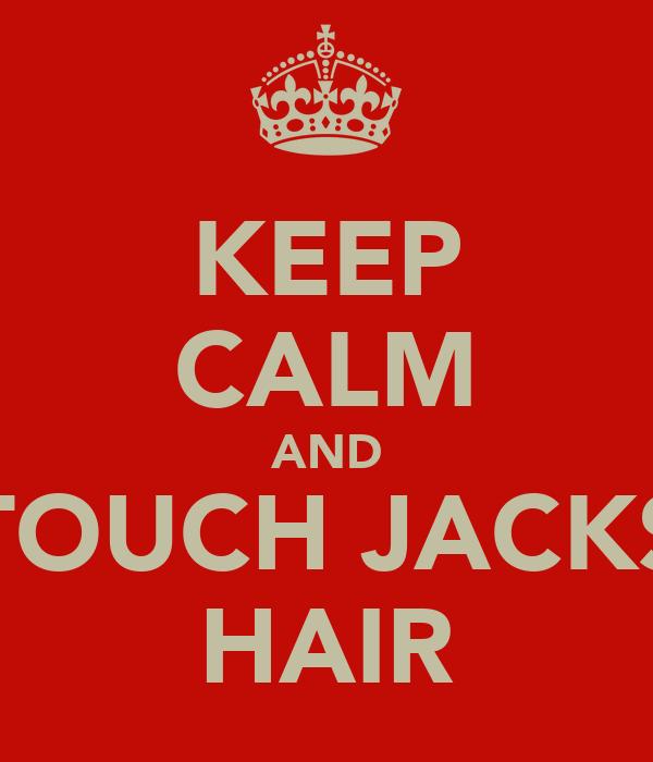 KEEP CALM AND TOUCH JACKS HAIR