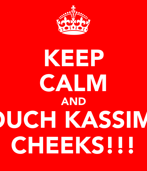KEEP CALM AND TOUCH KASSIM'S CHEEKS!!!