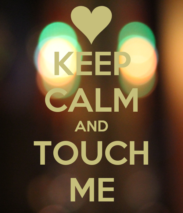 KEEP CALM AND TOUCH ME
