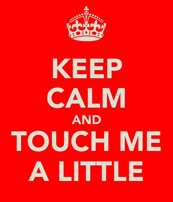 KEEP CALM AND TOUCH ME A LITTLE
