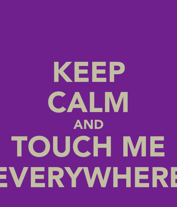KEEP CALM AND TOUCH ME EVERYWHERE