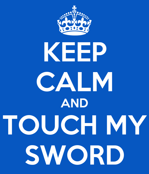 KEEP CALM AND TOUCH MY SWORD