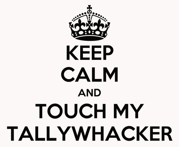 KEEP CALM AND TOUCH MY TALLYWHACKER
