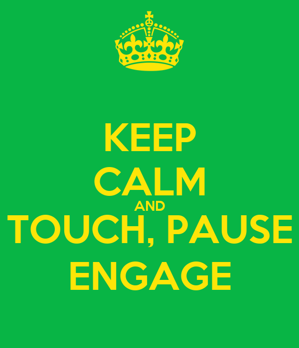 KEEP CALM AND TOUCH, PAUSE ENGAGE
