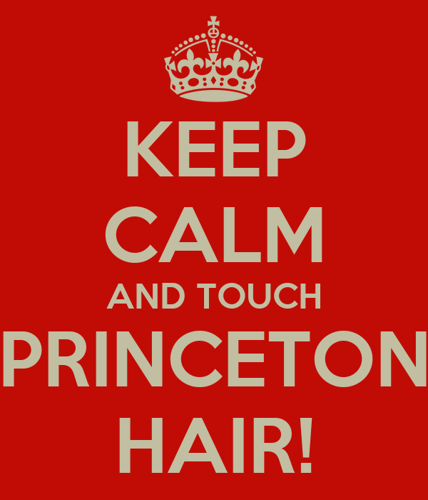 KEEP CALM AND TOUCH PRINCETON HAIR!