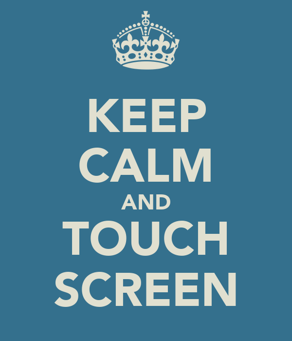 KEEP CALM AND TOUCH SCREEN