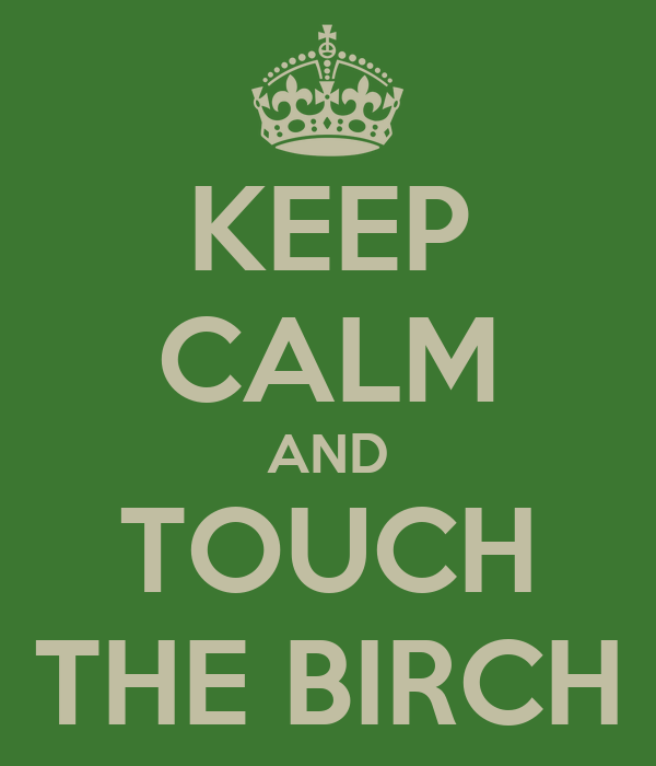 KEEP CALM AND TOUCH THE BIRCH