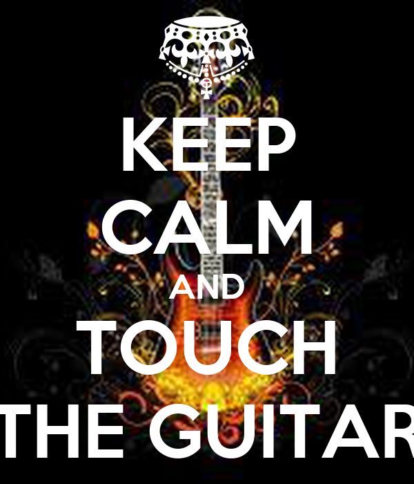 KEEP CALM AND TOUCH THE GUITAR