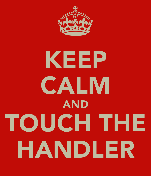 KEEP CALM AND TOUCH THE HANDLER