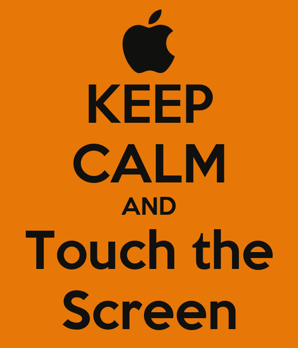 KEEP CALM AND Touch the Screen