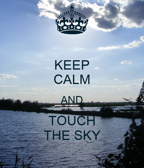 KEEP CALM AND TOUCH THE SKY
