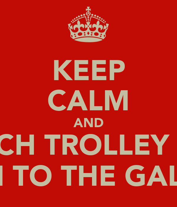 KEEP CALM AND TOUCH TROLLEY AND RUN TO THE GALLEY