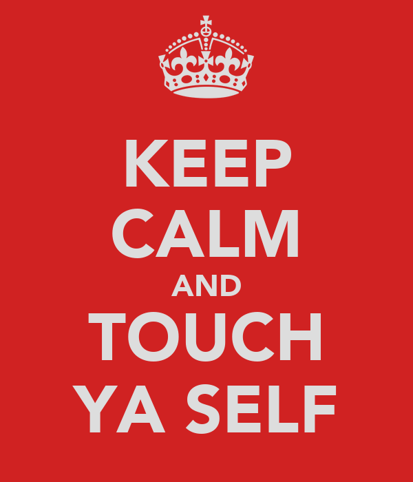 KEEP CALM AND TOUCH YA SELF