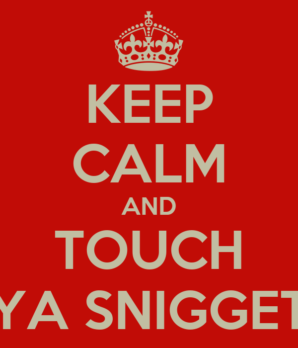 KEEP CALM AND TOUCH YA SNIGGET