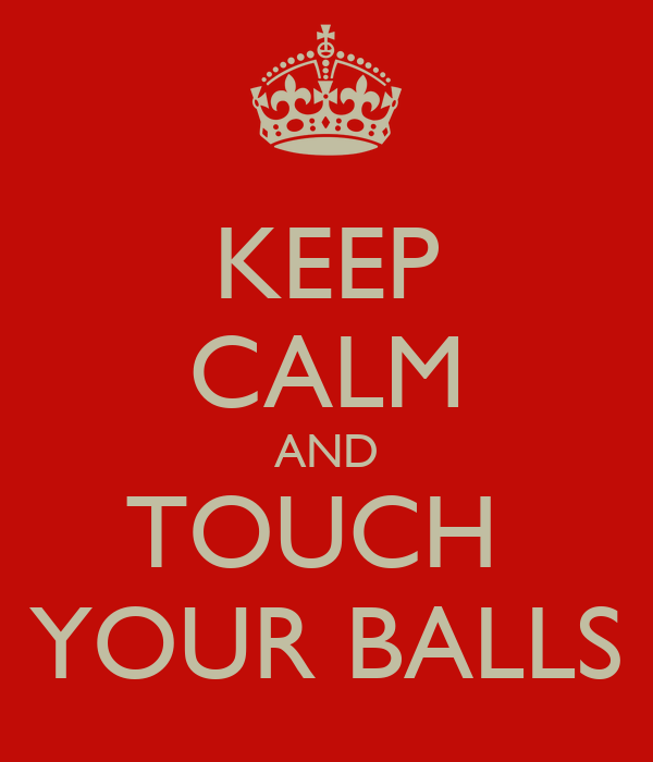 KEEP CALM AND TOUCH  YOUR BALLS