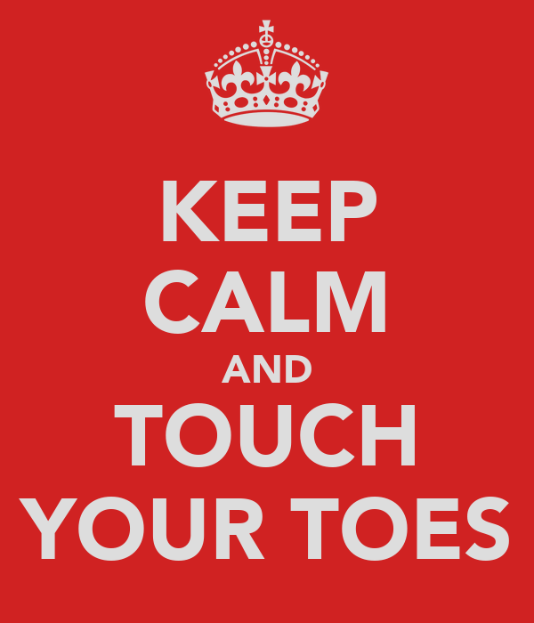 KEEP CALM AND TOUCH YOUR TOES