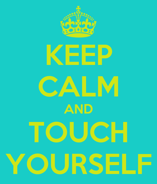 KEEP CALM AND TOUCH YOURSELF
