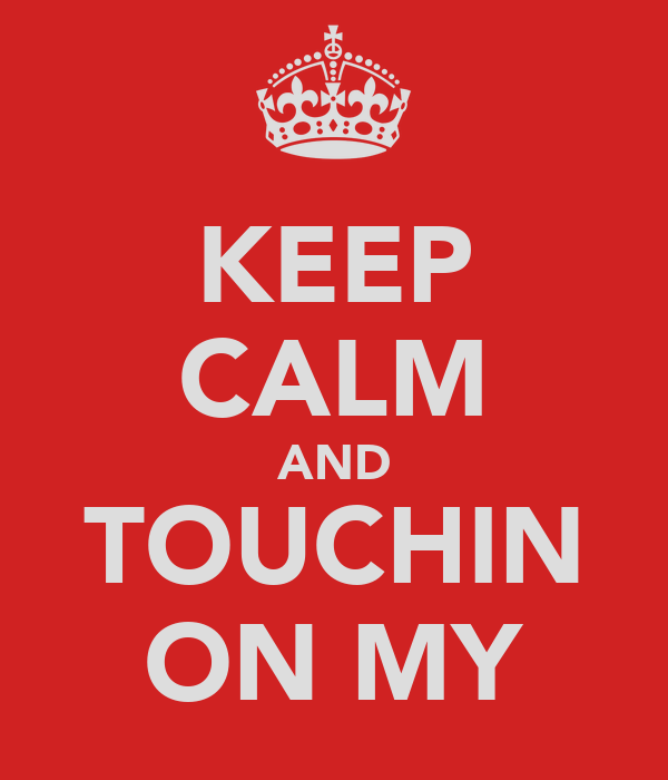 KEEP CALM AND TOUCHIN ON MY