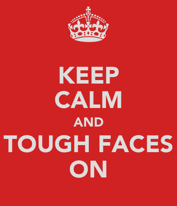 KEEP CALM AND TOUGH FACES ON