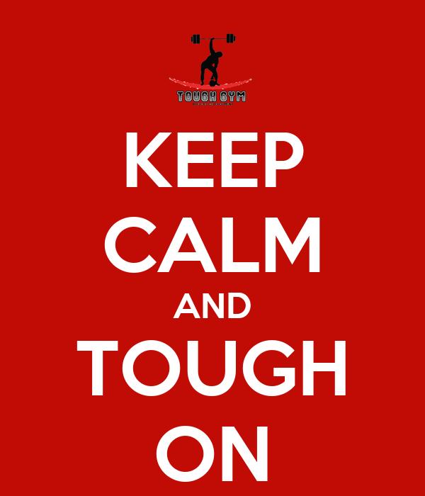 KEEP CALM AND TOUGH ON