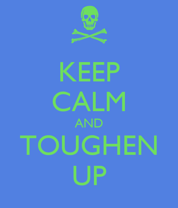 KEEP CALM AND TOUGHEN UP