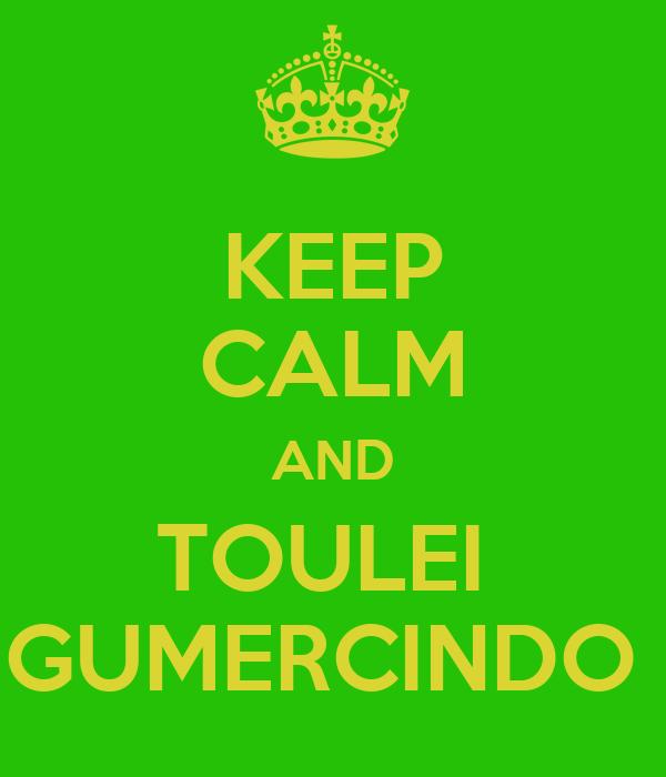 KEEP CALM AND TOULEI  GUMERCINDO