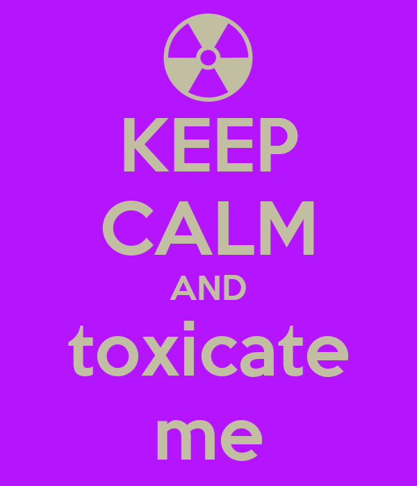 KEEP CALM AND toxicate me
