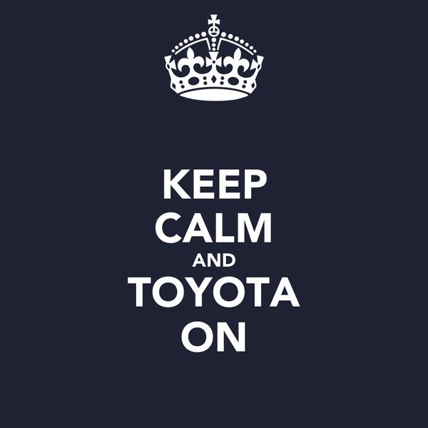 KEEP CALM AND TOYOTA ON