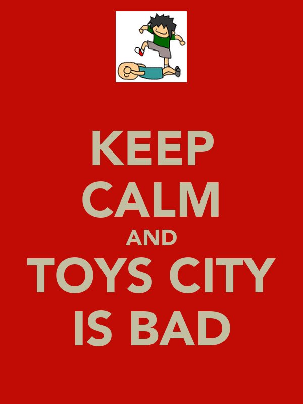 KEEP CALM AND TOYS CITY IS BAD