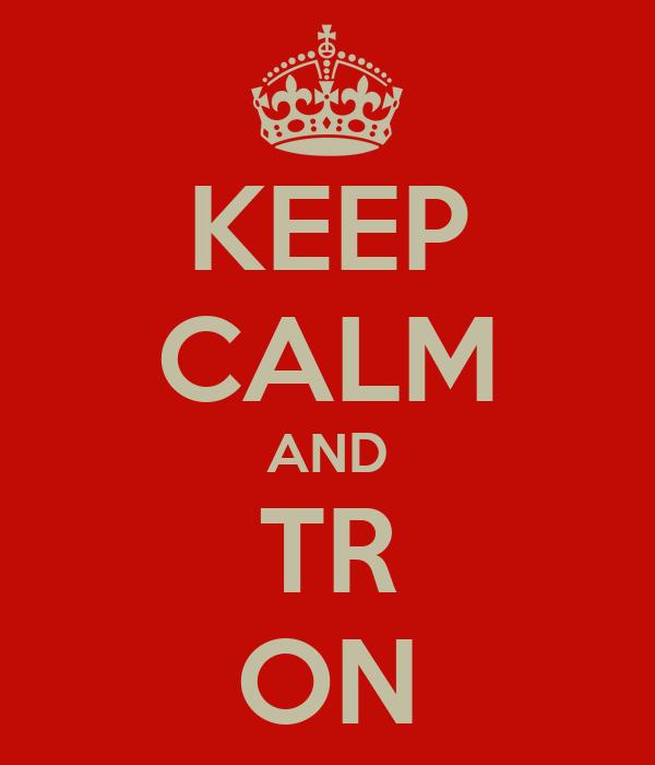 KEEP CALM AND TR ON