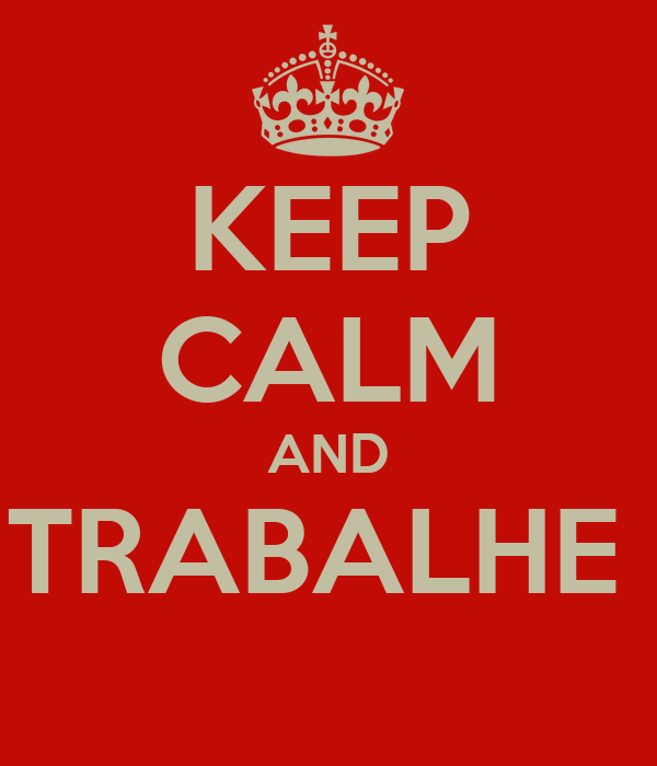 KEEP CALM AND TRABALHE