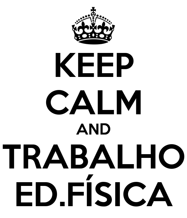 KEEP CALM AND TRABALHO ED.FÍSICA