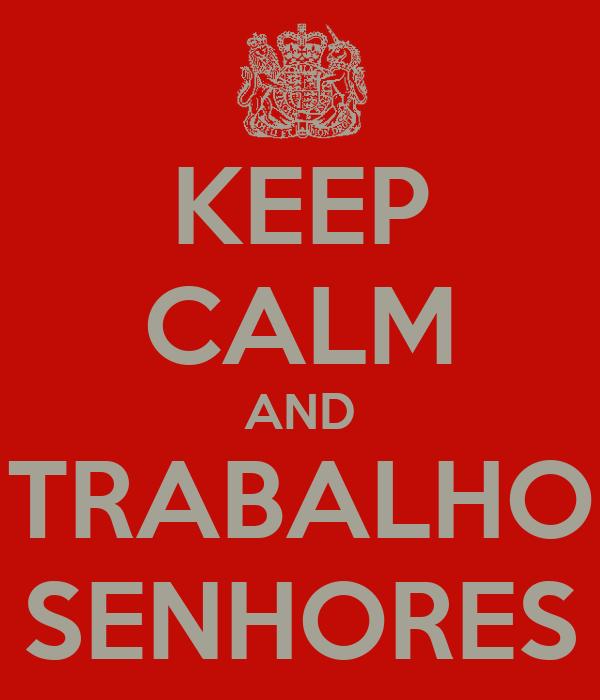 KEEP CALM AND TRABALHO SENHORES