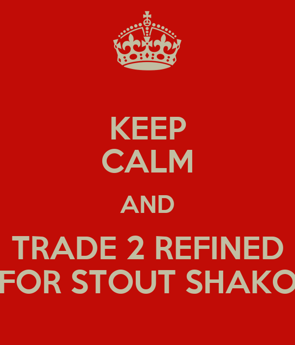 KEEP CALM AND TRADE 2 REFINED FOR STOUT SHAKO