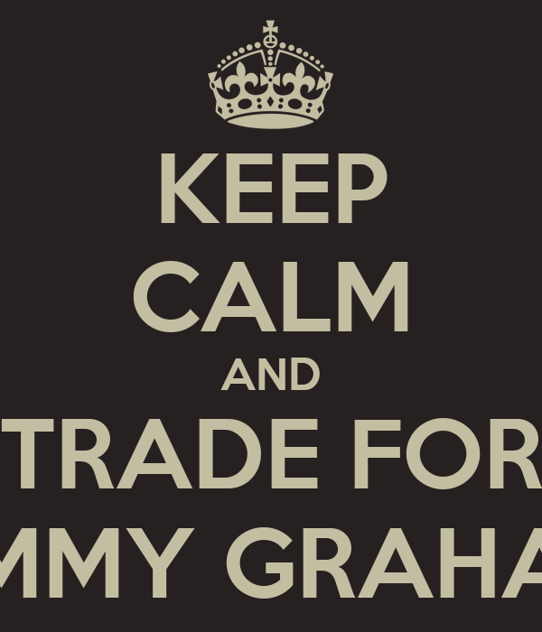 KEEP CALM AND TRADE FOR JIMMY GRAHAM