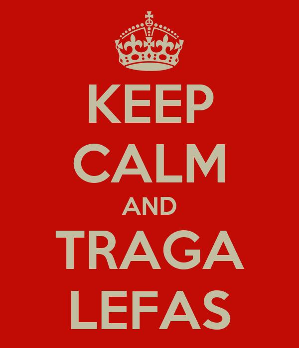 KEEP CALM AND TRAGA LEFAS