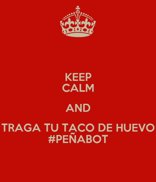 KEEP CALM AND TRAGA TU TACO DE HUEVO #PEÑABOT