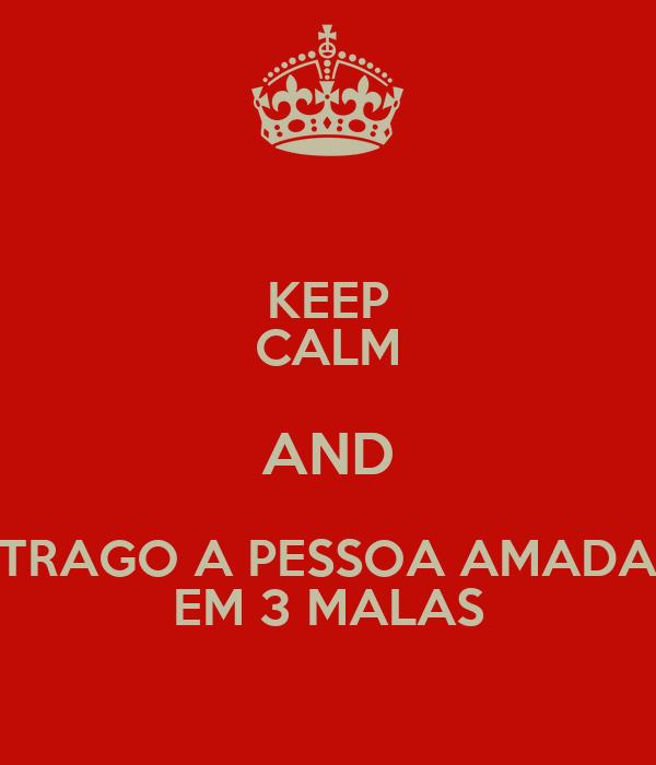 KEEP CALM AND TRAGO A PESSOA AMADA EM 3 MALAS