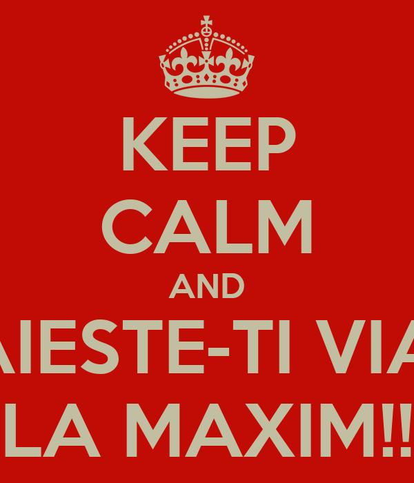 KEEP CALM AND TRAIESTE-TI VIATA LA MAXIM!!