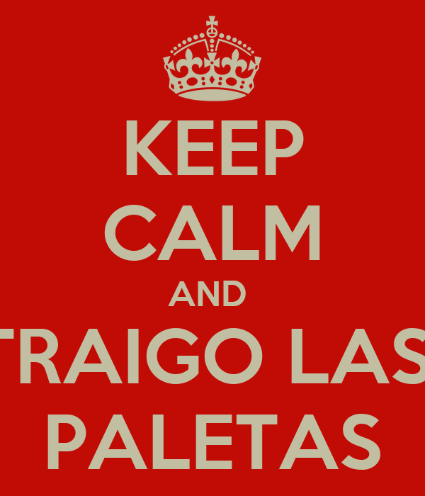 KEEP CALM AND  TRAIGO LAS  PALETAS