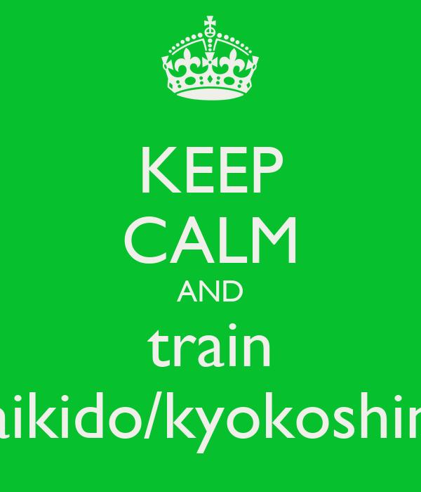 KEEP CALM AND train aikido/kyokoshin