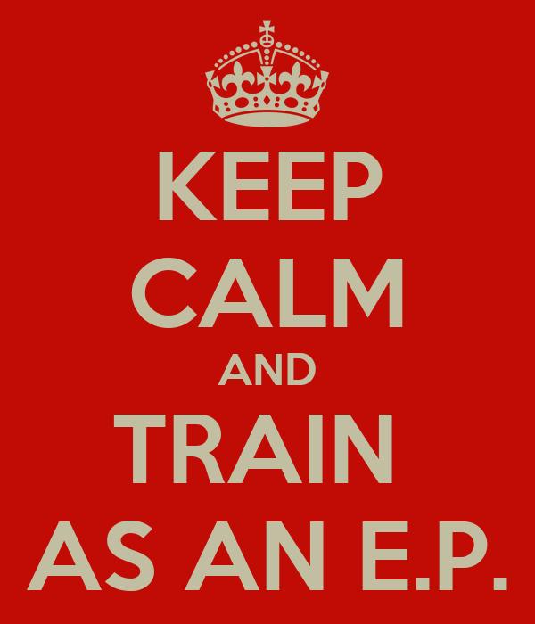 KEEP CALM AND TRAIN  AS AN E.P.