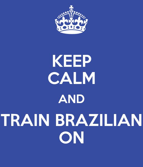 KEEP CALM AND TRAIN BRAZILIAN ON
