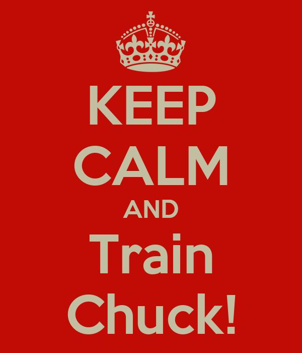 KEEP CALM AND Train Chuck!