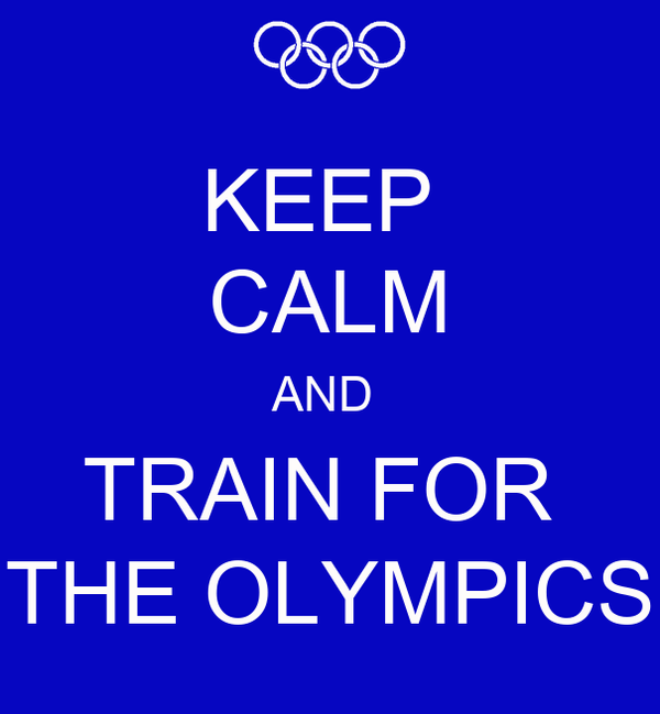 KEEP  CALM AND  TRAIN FOR  THE OLYMPICS