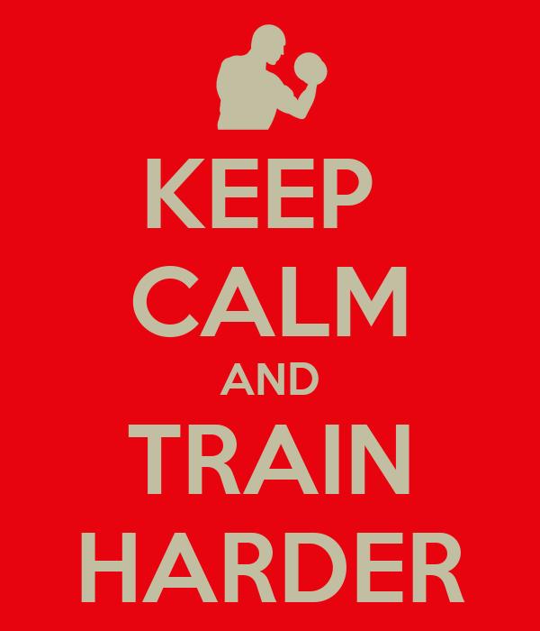 KEEP  CALM AND TRAIN HARDER
