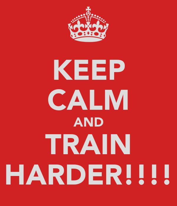 KEEP CALM AND TRAIN HARDER!!!!