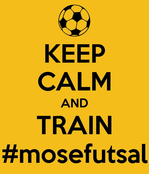 KEEP CALM AND TRAIN #mosefutsal