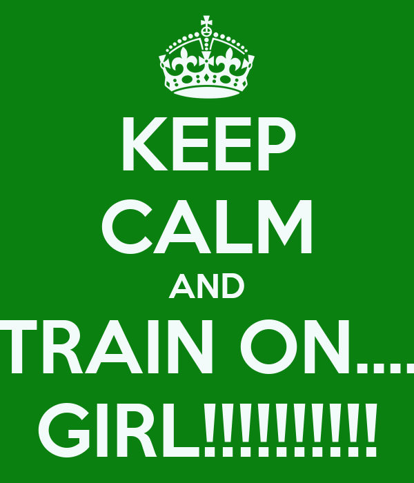 KEEP CALM AND TRAIN ON.... GIRL!!!!!!!!!!