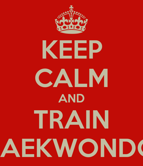 KEEP CALM AND TRAIN TAEKWONDO